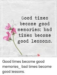 Good Times Become Good Memories Bad Times Become Good Lessons Impressive Good Memories Quotes