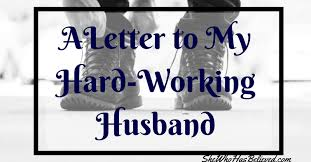 A Letter To My Hard Working Husband She Who Has Believed