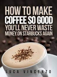 Top picks related reviews newsletter. How To Make Coffee So Good You Ll Never Waste Money On Starbucks Again The Coffee Maestro Series Book 1 Kindle Edition By Vincenzo Luca Cookbooks Food Wine Kindle Ebooks