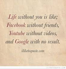 Life Without Love Quotes Life without you is like Facebook without friends Youtube without 90