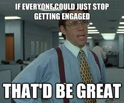 If everyone could just stop getting engaged That'd be great - Misc ... via Relatably.com