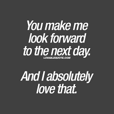 Quote For Him Or Her You Make Me Look Forward To The Next Day