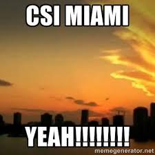 CSI Miami YEAH!!!!!!!! - CSI Miami | Meme Generator via Relatably.com