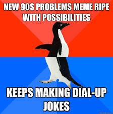 New 90s problems meme ripe with possibilities keeps making dial-up ... via Relatably.com