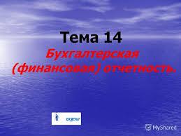Презентация на тему Тема Бухгалтерская финансовая  1 Тема 14 Бухгалтерская финансовая отчетность