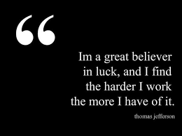 I'm a great believer in luck, and I find the harder I work the ...