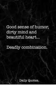 Sense Of Humor Quotes Best Good Sense Of Humor Dirty Mind And Beautiful Heart Deadly