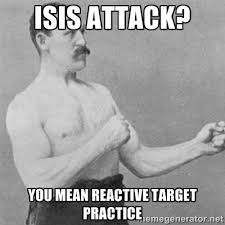 ISIS attack? You mean reactive target practice - overly manlyman ... via Relatably.com