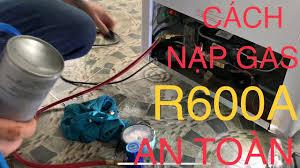 Hướng Dẫn Và Chia Sẻ Bí Quyết Nạp Gas R600A Tủ Lạnh, Tủ Đông An Toàn không  Cháy