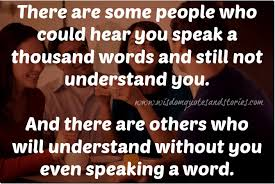 Words of wisdom quotes There are people who will understand without you even speaking a 89