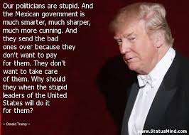 Stupid Trump Quotes Adorable Our Politicians Are Stupid And The Mexican StatusMind