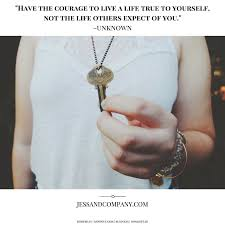 Weekend Words Of Wisdom Be Courageous To Live Your True Life