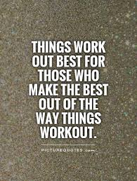 Things work out best for those who make the best out of the way... via Relatably.com