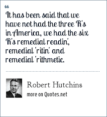America Quotes Stunning Robert Hutchins It Has Been Said That We Have Not Had The Three R's