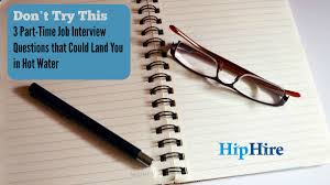 part time job interview questions that spell trouble hiphire