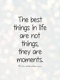 Moments Quotes Adorable The Best Things In Life Are Not Things They Are Moments Life