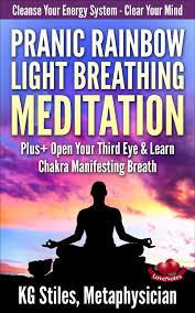 Rainbow Light Meditation Pranic Rainbow Light Breathing Meditation Plus Open Your Third Eye Learn Chakra Manifesting Breath Ebook By Kg Stiles Rakuten Kobo