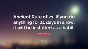 """Robin S. Sharma Quote: """"Ancient Rule of 21: if you do anything for 21 days in a row, it will be installed as a habit."""" (19 wallpapers) - Quotefancy"""