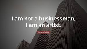 Warren Buffett Quote I Am Not A Businessman I Am An Artist 22