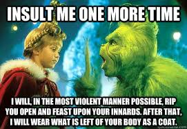 the grinch memes. Delighful Grinch INSULT ME ONE MORE TIME I WILL IN THE MOST VIOLENT MANNER POSSIBLE RIP  YOU OPEN AND FEAST UPON YOUR INNARDS After That Will Wear What Is Left Of Your  Intended The Grinch Memes