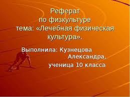 по теме Реферат по физкультуре тема Лечебная физическая культура  Урок по теме Реферат по физкультуре тема Лечебная физическая культура Выполнила Кузнецова Александра учениц