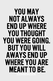 You May Not Always End Up Where You Thought You Were Going But You Unique End Of Life Quotes Inspirational