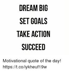 Quote Dream Big Best of DREAM BIG SET GOALS TAKE ACTION SUCCEED Motivational Quote Of The