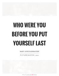 Quotes To Put On A Picture Of Yourself Best Of Who Were You Before You Put Yourself Last Picture Quotes