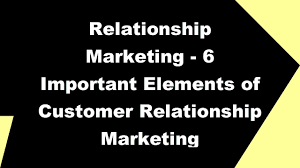 2017 Relationship Marketing - 6 Important Elements of Customer ...