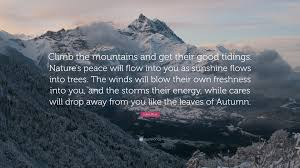 john muir quote climb the mountains and get their good tidings john muir quote climb the mountains and get their good tidings nature s peace