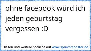 Ohne Facebook Würd Ich Jeden Geburtstag Vergessen D Spruchmonsterde