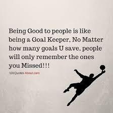 Quotes About Being Good Being Good To People Is Like Being A Goal Keeper People Quote 18