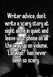 writer advice don t write a scary story at night alone in quiet writer advice don t write a scary story at night alone in quiet and leave your phone on all the way up on volume lol wyd has never been so scary