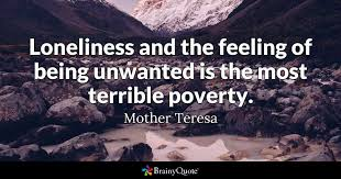 e loneliness and the feeling of being unwanted is the most terrible poverty mother teresa