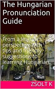 Learners of foreign languages use the ipa to check exactly how words are pronounced. The Hungarian Pronunciation Guide From A Learner S Perspective With Tips And Friendly Suggestions To Learning Hungarian Kindle Edition By K Zsolt Reference Kindle Ebooks Amazon Com