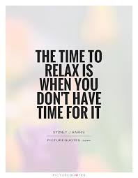 Relax Quotes Cool The Time To Relax Is When You Don't Have Time For It Picture Quotes