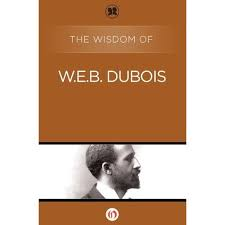 the wisdom of w e b du bois featuring essay commentaries by  the wisdom of w e b du bois featuring quotations from works by du bois and original essays by the american author poet and editor aberjhani