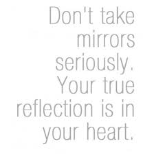 Reflection Of Beauty Quotes Best Of Don't Take Mirrors Seriously Your True Reflection Is In Your Heart