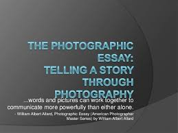 the photographic essay the photographic essay words and pictures can work together tocommunicate more powerfully than either alone