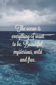The Ocean Is Everything I Want To Be Beautiful Mysterious And Adorable Quotes About The Ocean And Love