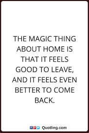 best quotes about leaving home moving quotes home quotes the magic thing about home is that it feels good to leave and