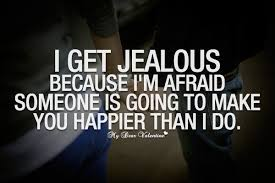 Love Jealousy Quotes Beauteous I Get Jealous Because I'm Afraid Someone Is Going To Make You