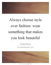 Look Beautiful Quotes Best of Always Choose Style Over Fashion Wear Something That Makes You