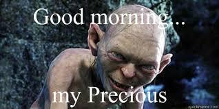 Good morning... my Precious - Misc - quickmeme via Relatably.com