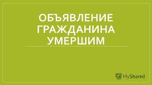 Презентация на тему ОБЪЯВЛЕНИЕ ГРАЖДАНИНА УМЕРШИМ Институт  1 ОБЪЯВЛЕНИЕ ГРАЖДАНИНА УМЕРШИМ