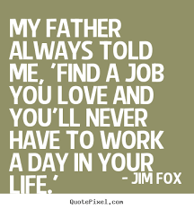 Find A Job You Love Quote Custom Quotes About Life My Father Always Told Me 'find A Job You Love