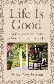 Life Is Good: Wit & Wisdom of a Vermont Homesteader: Johnson, Nancy Carey:  9780578548661: Amazon.com: Books