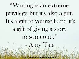 "powerful quotes for aspiring authors ""writing is an extreme privilege but it s also a gift "" amy tan"