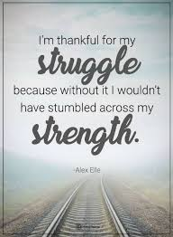I Am Thankful Quotes Unique Quotes I Am Thankful For My Struggle Because Without It I Wouldn't