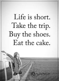 Life Is Short Take The Trip Buy The Shoes Eat The Cake Quotes